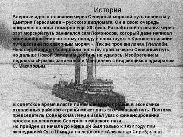 История Впервые идея о плавании через Северный морской путь возникла у Дмитрия Герасимова – русского дипломата. Он в свою очередь опирался на опыт поморов еще XIII века. Разработкой плаванья через этот морской путь занимался сам Ломоносов, который д…