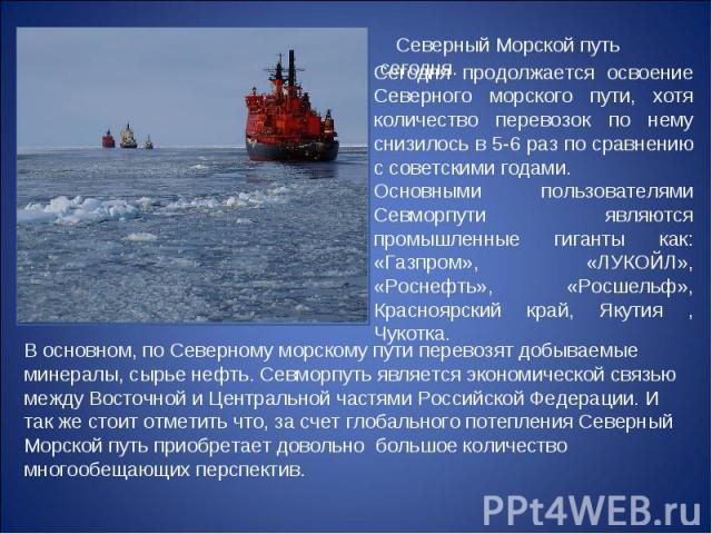 Сегодня продолжается освоение Северного морского пути, хотя количество перевозок по нему снизилось в 5-6 раз по сравнению с советскими годами. Основными пользователями Севморпути являются промышленные гиганты как: «Газпром», «ЛУКОЙЛ», «Роснефть», «Р…