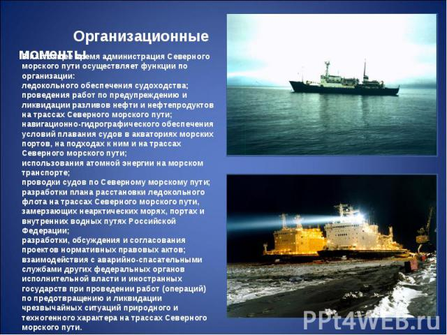 Организационные моменты В настоящее время администрация Северного морского пути осуществляет функции по организации: ледокольного обеспечения судоходства; проведения работ по предупреждению и ликвидации разливов нефти и нефтепродуктов на трассах Сев…