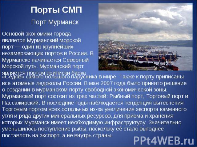 Порты СМП Порт Мурманск Основой экономики города является Мурманский морской порт— один из крупнейших незамерзающих портов в России. В Мурманске начинается Северный Морской путь. Мурманский порт является портом приписки барка «Седов» самого большог…