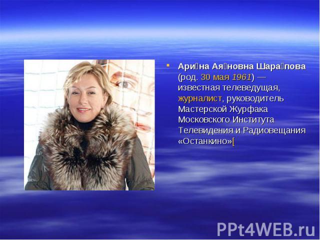 Ари на Ая новна Шара пова (род. 30 мая 1961)— известная телеведущая, журналист, руководитель Мастерской Журфака Московского Института Телевидения и Радиовещания «Останкино»[
