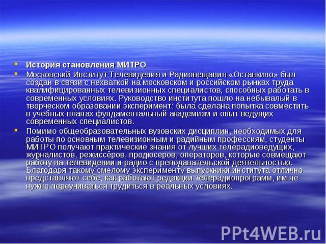 История становления МИТРО Московский Институт Телевидения и Радиовещания «Останкино» был создан в связи с нехваткой на московском и российском рынках труда квалифицированных телевизионных специалистов, способных работать в современных условиях. Руко…