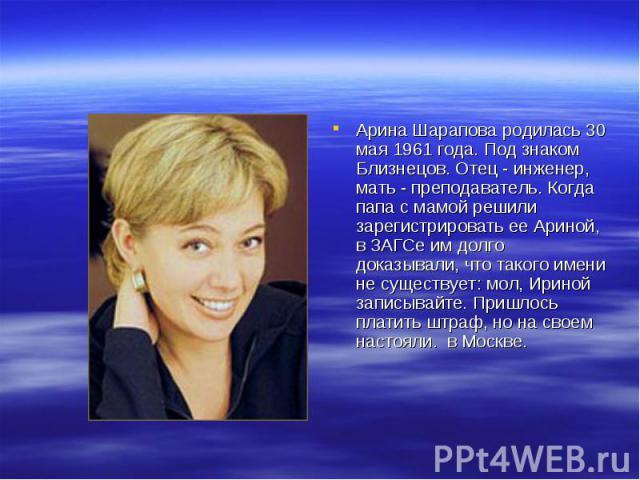 Арина Шарапова родилась 30 мая 1961 года. Под знаком Близнецов. Отец - инженер, мать - преподаватель. Когда папа с мамой решили зарегистрировать ее Ариной, в ЗАГСе им долго доказывали, что такого имени не существует: мол, Ириной записывайте. Пришлос…