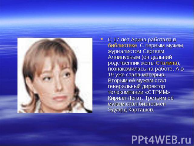 С 17 лет Арина работала в библиотеке. С первым мужем, журналистом Сергеем Аллилуевым (он дальний родственник жены Сталина), познакомилась на работе. А в 19 уже стала матерью. Вторым её мужем стал генеральный директор телекомпании «СТРИМ» Кирилл Лега…