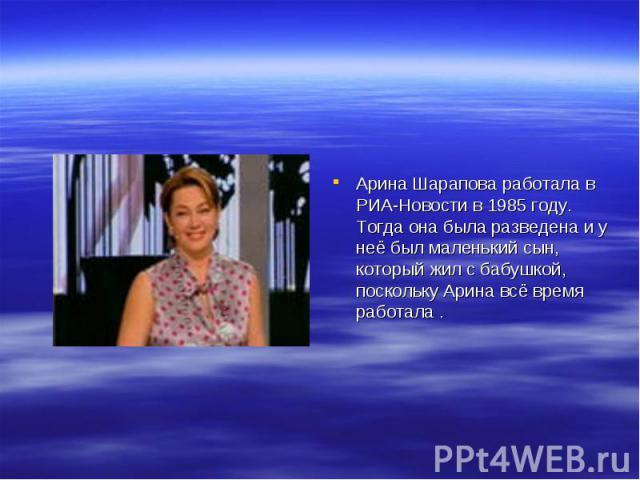 Арина Шарапова работала в РИА-Новости в 1985 году. Тогда она была разведена и у неё был маленький сын, который жил с бабушкой, поскольку Арина всё время работала .