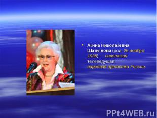 А нна Никола евна Шати лова (род. 26 ноября 1938)— советская телеведущая, народ