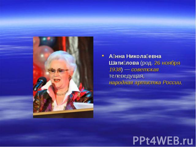 А нна Никола евна Шати лова (род. 26 ноября 1938)— советская телеведущая, народная артистка России.