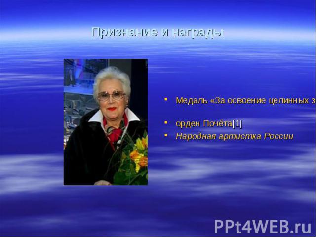 Признание и награды Медаль «За освоение целинных земель» орден Почёта[1] Народная артистка России