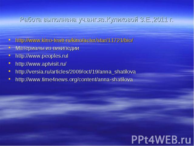 Работа выполнена уч.анг.яз.Куликовой З.Е.,2011 г. http://www.kino-teatr.ru/kino/acter/star/11721/bio/ Материалы из википедии http://www.peoples.rul http://www.aptvisit.ru/ http://versia.ru/articles/2009/oct/19/anna_shatilova http://www.time4news.org…