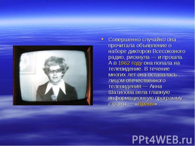 Совершенно случайно она прочитала объявление о наборе дикторов Всесоюзного радио, рискнула— и прошла. А в 1962 году она попала на телевидение. В течение многих лет она оставалась лицом отечественного телевидения— Анна Шатилова вела главную информа…