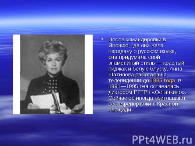 После командировки в Японию, где она вела передачу о русском языке, она придумала свой знаменитый стиль— красный пиджак и белую блузку. Анна Шатилова работала на телевидении до 1995 года, в 1991—1995 она оставалась диктором РГТРК «Останкино». Сейча…