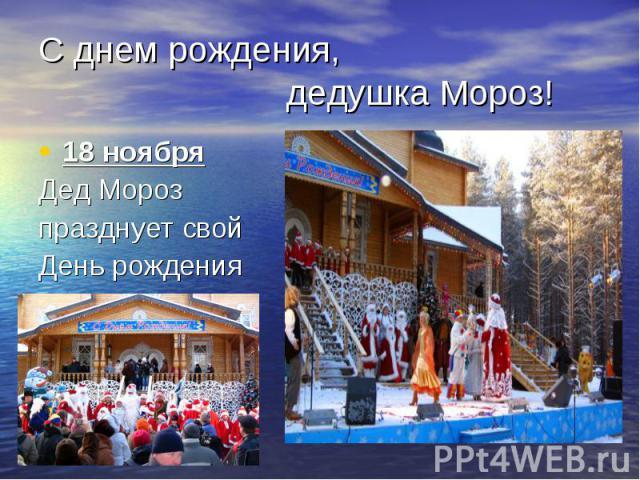 С днем рождения, дедушка Мороз!18 ноября Дед Мороз празднует свой День рождения
