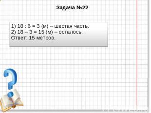 Задача №22 1) 18 : 6 = 3 (м) – шестая часть. 2) 18 – 3 = 15 (м) – осталось. Отве