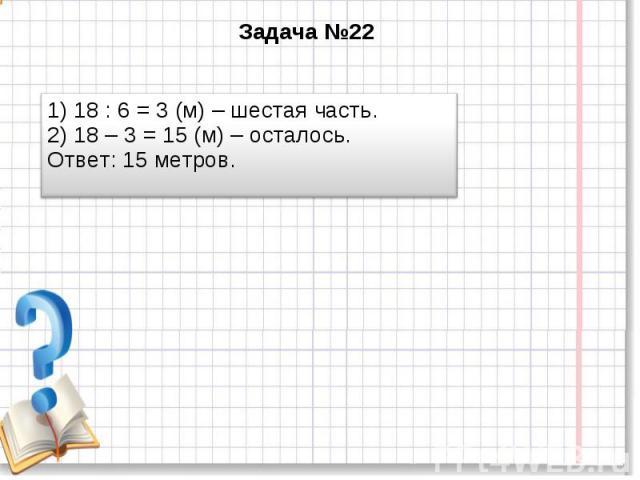 Задача №22 1) 18 : 6 = 3 (м) – шестая часть. 2) 18 – 3 = 15 (м) – осталось. Ответ: 15 метров.
