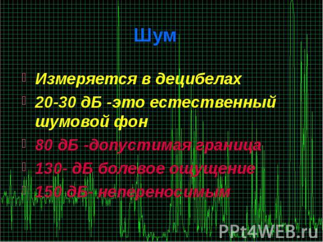 Шум Измеряется в децибелах 20-30 дБ -это естественный шумовой фон 80 дБ -допустимая граница 130- дБ болевое ощущение 150 дБ- непереносимым