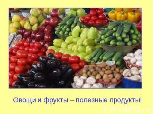 Овощи и фрукты – полезные продукты!