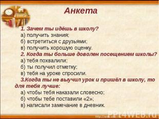 Анкета 1. Зачем ты идёшь в школу? а) получить знания; б) встретиться с друзьями;