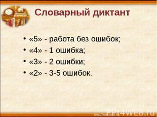 Словарный диктант «5» - работа без ошибок; «4» - 1 ошибка; «3» - 2 ошибки; «2» -