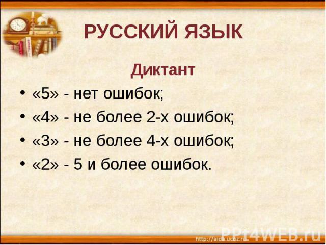 РУССКИЙ ЯЗЫКДиктант «5» - нет ошибок; «4» - не более 2-х ошибок; «3» - не более 4-х ошибок; «2» - 5 и более ошибок.
