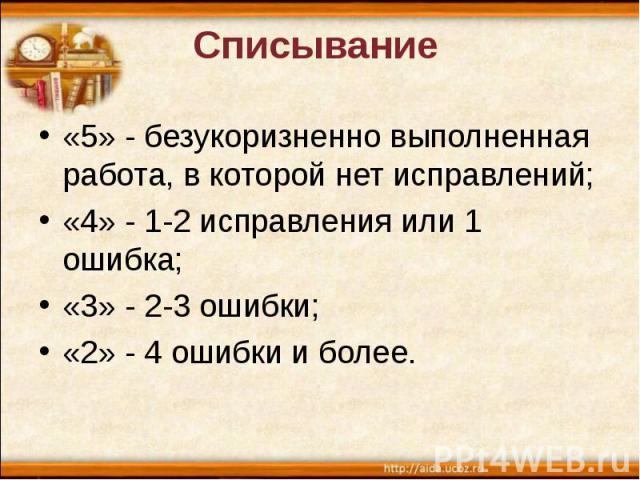 Списывание «5» - безукоризненно выполненная работа, в которой нет исправлений; «4» - 1-2 исправления или 1 ошибка; «3» - 2-3 ошибки; «2» - 4 ошибки и более.
