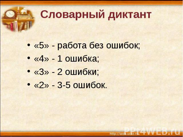 Словарный диктант «5» - работа без ошибок; «4» - 1 ошибка; «3» - 2 ошибки; «2» - 3-5 ошибок.