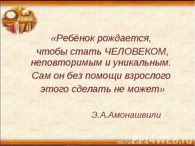 «Ребёнок рождается, чтобы стать ЧЕЛОВЕКОМ, неповторимым и уникальным. Сам он без помощи взрослого этого сделать не может» Э.А.Амонашвили