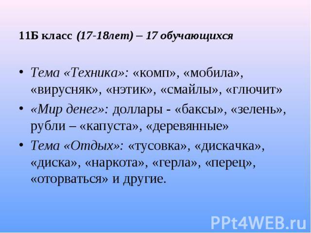 11Б класс (17-18лет) – 17 обучающихся Тема «Техника»: «комп», «мобила», «вирусняк», «нэтик», «смайлы», «глючит» «Мир денег»: доллары - «баксы», «зелень», рубли – «капуста», «деревянные» Тема «Отдых»: «тусовка», «дискачка», «диска», «наркота», «герла…