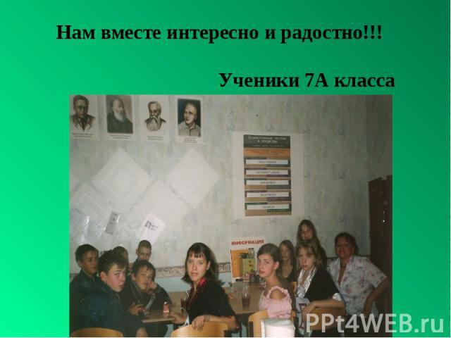 Нам вместе интересно и радостно!!! Ученики 7А класса