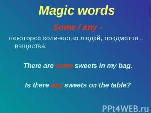 Magic words Some / any - некоторое количество людей, предметов , вещества. There