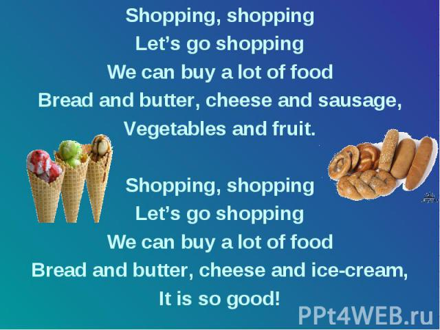 Shopping, shopping Let's go shopping We can buy a lot of food Bread and butter, cheese and sausage, Vegetables and fruit. Shopping, shopping Let's go shopping We can buy a lot of food Bread and butter, cheese and ice-cream, It is so good!