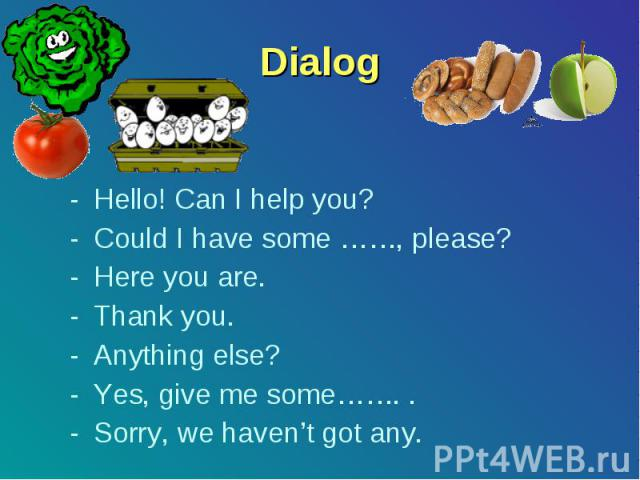 Dialog Hello! Can I help you? Could I have some ……, please? Here you are. Thank you. Anything else? Yes, give me some……. . Sorry, we haven't got any.