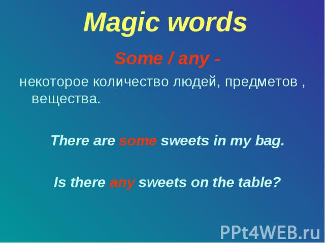 Magic words Some / any - некоторое количество людей, предметов , вещества. There are some sweets in my bag. Is there any sweets on the table?