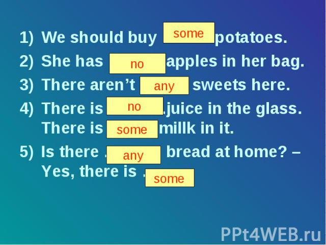 We should buy ……… potatoes. She has ………. apples in her bag. There aren't ……… sweets here. There is ………..juice in the glass. There is …….. millk in it. Is there ……….. bread at home? – Yes, there is ……. .