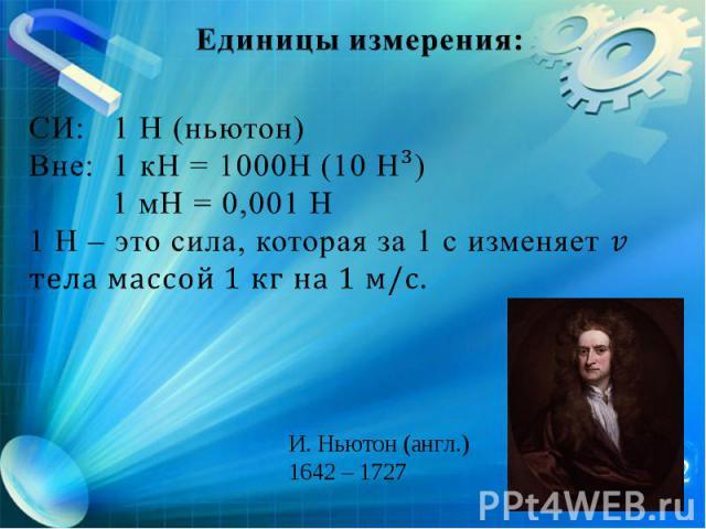 Единицы измерения: СИ: 1 Н (ньютон) Вне: 1 кН = 1000Н (10 Н³) 1 мН = 0,001 Н 1 Н – это сила, которая за 1 с изменяет