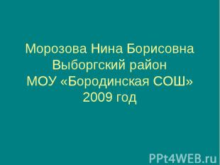 Морозова Нина Борисовна Выборгский район МОУ «Бородинская СОШ» 2009 год