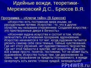Идейные вожди, теоретики- Мережковский Д.С., Брюсов В.Я.Программа – «Ключи тайн»