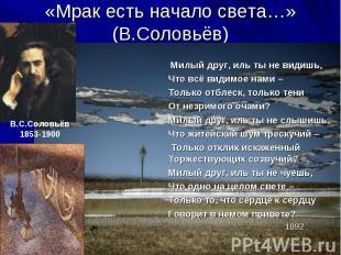 «Мрак есть начало света…» (В.Соловьёв) Милый друг, иль ты не видишь, Что всё вид