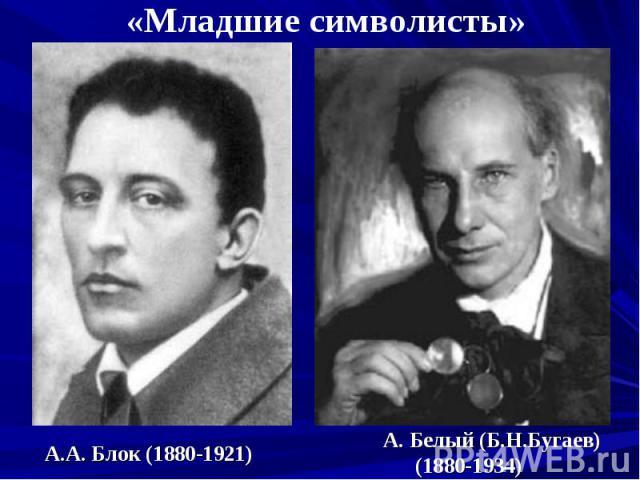 «Младшие символисты» А.А. Блок (1880-1921) А. Белый (Б.Н.Бугаев)(1880-1934)