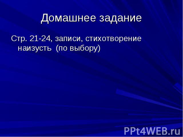 Домашнее заданиеСтр. 21-24, записи, стихотворение наизусть (по выбору)
