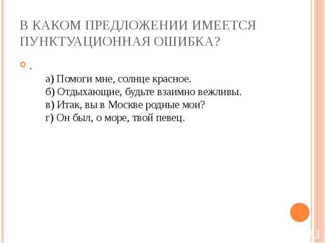В каком предложении имеется пунктуационная ошибка?. а)Помоги мне, солнце красное. б)Отдыхающие, будьте взаимно вежливы. в)Итак, вы в Москве родные мои? г)Он был, о море, твой певец.