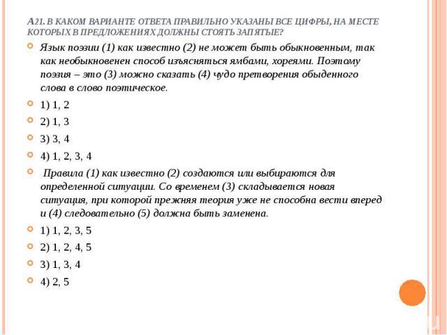 А21. В каком варианте ответа правильно указаны все цифры, на месте которых в предложениях должны стоять запятые?  Язык поэзии (1) как известно (2) не может быть обыкновенным, так как необыкновенен способ изъясняться ямбами, хореями. Поэтому поэзия …