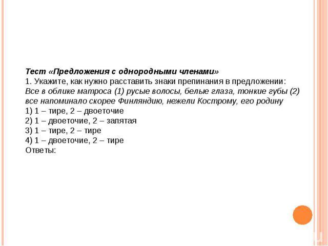 Тест «Предложения с однородными членами» 1. Укажите, как нужно расставить знаки препинания в предложении: Все в облике матроса (1) русые волосы, белые глаза, тонкие губы (2) все напоминало скорее Финляндию, нежели Кострому, его родину 1) 1 – тире, 2…