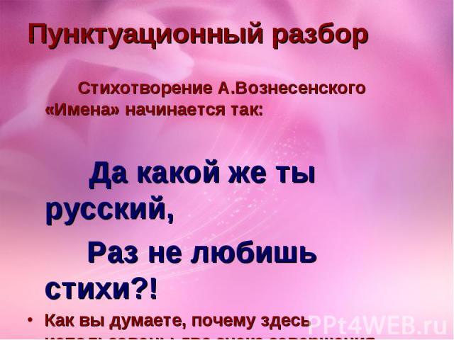 Пунктуационный разбор Стихотворение А.Вознесенского «Имена» начинается так: Да какой же ты русский, Раз не любишь стихи?! Как вы думаете, почему здесь использованы два знака завершения предложения?