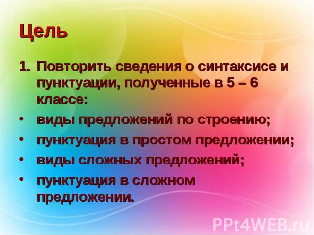 Цель Повторить сведения о синтаксисе и пунктуации, полученные в 5 – 6 классе: виды предложений по строению; пунктуация в простом предложении; виды сложных предложений; пунктуация в сложном предложении.