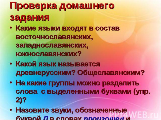 Проверка домашнего задания Какие языки входят в состав восточнославянских, западнославянских, южнославянских? Какой язык называется древнерусским? Общеславянским? На какие группы можно разделить слова с выделенными буквами (упр. 2)? Назовите звуки, …