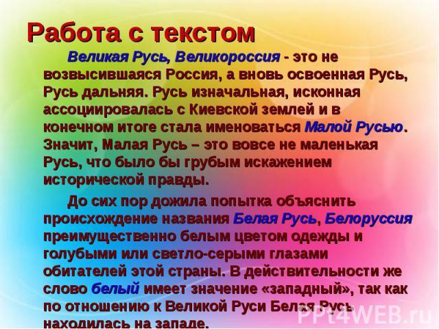 Работа с текстом Великая Русь, Великороссия - это не возвысившаяся Россия, а вновь освоенная Русь, Русь дальняя. Русь изначальная, исконная ассоциировалась с Киевской землей и в конечном итоге стала именоваться Малой Русью. Значит, Малая Русь – это …