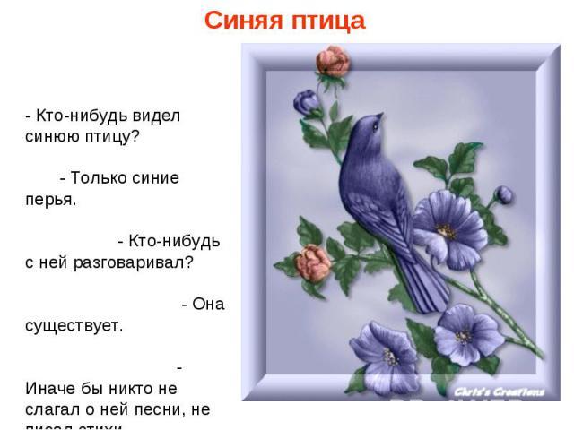 Синяя птица - Кто-нибудь видел синюю птицу? - Только синие перья. - Кто-нибудь с ней разговаривал? - Она существует. - Иначе бы никто не слагал о ней песни, не писал стихи.