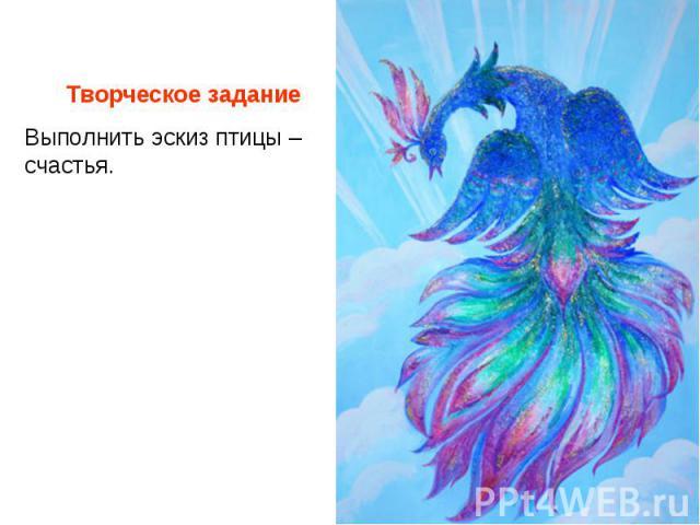 Творческое задание Выполнить эскиз птицы – счастья.