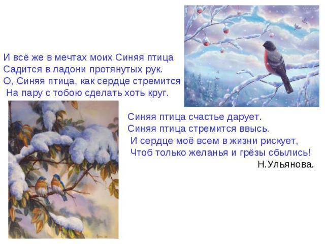 И всё же в мечтах моих Синяя птица Садится в ладони протянутых рук. О, Синяя птица, как сердце стремится На пару с тобою сделать хоть круг. Синяя птица счастье дарует. …