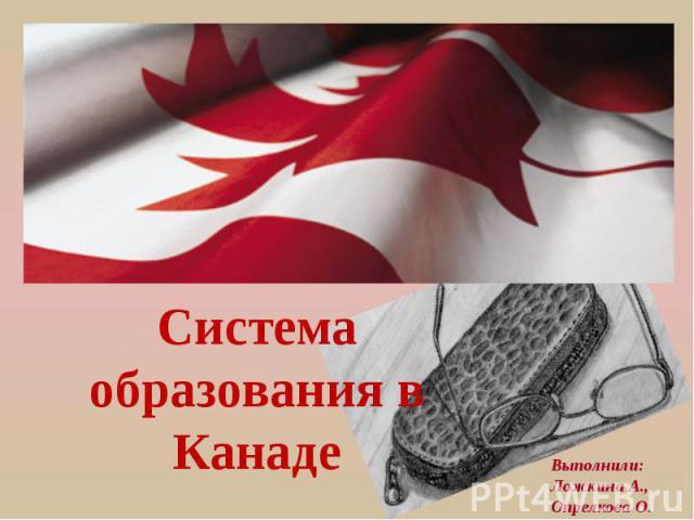 Система образования в Канаде Выполнили: Ложкина А., Опрелкова О.